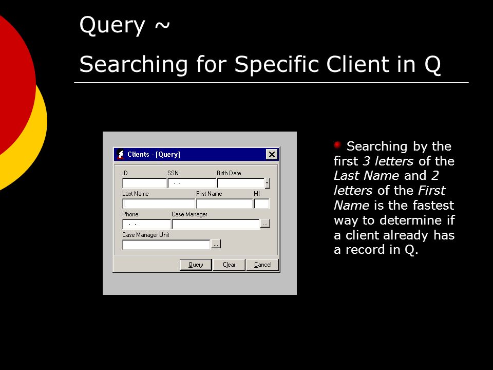 Query ~ Searching for Specific Client in Q Searching by the first 3 letters of the Last Name and 2 letters of the First Name is the fastest way to determine if a client already has a record in Q.
