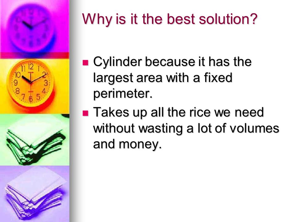 Why is it the best solution. Cylinder because it has the largest area with a fixed perimeter.