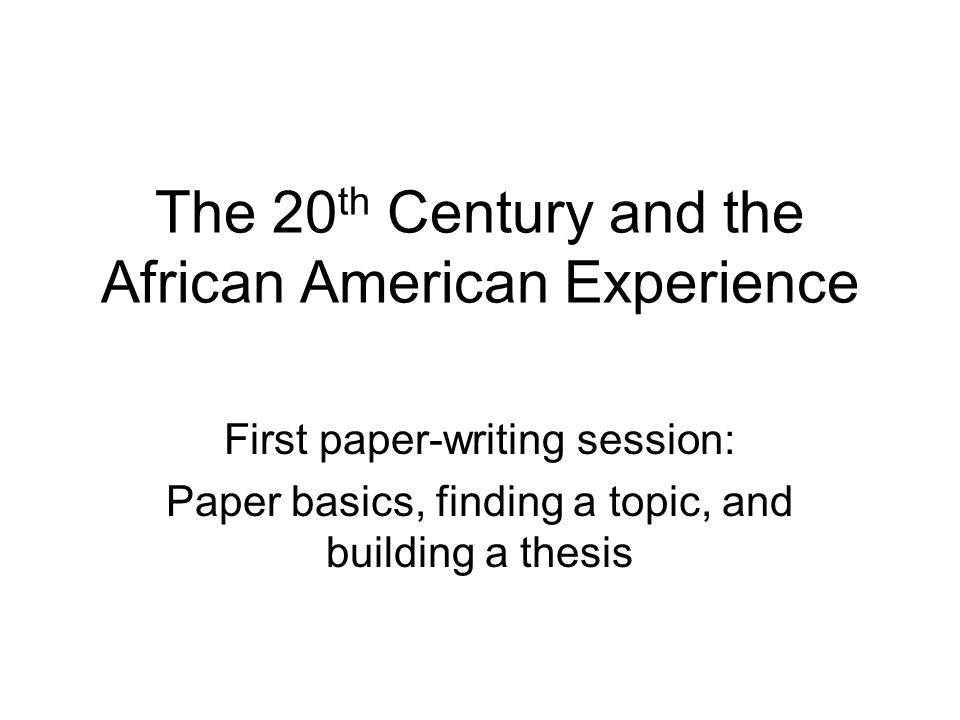 The 20 th Century and the African American Experience First paper-writing session: Paper basics, finding a topic, and building a thesis