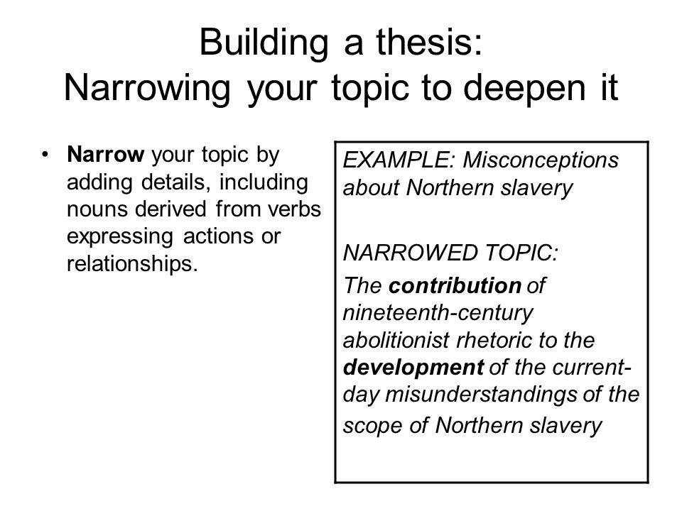 Building a thesis: Narrowing your topic to deepen it Narrow your topic by adding details, including nouns derived from verbs expressing actions or relationships.