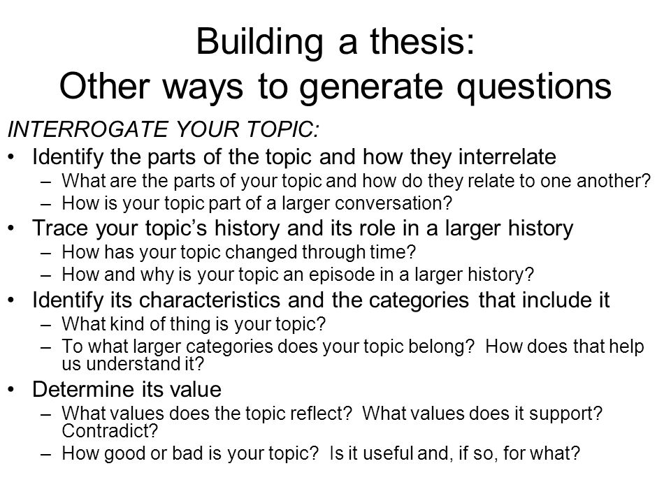 Building a thesis: Other ways to generate questions INTERROGATE YOUR TOPIC: Identify the parts of the topic and how they interrelate –What are the parts of your topic and how do they relate to one another.
