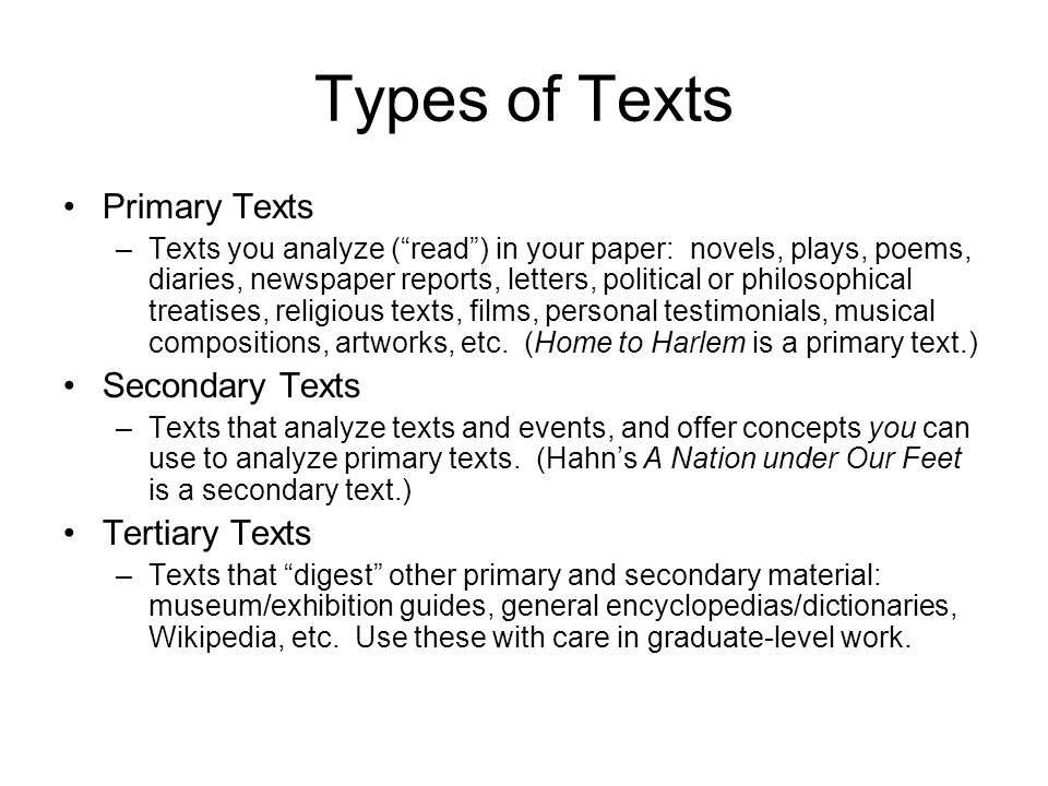 Types of Texts Primary Texts –Texts you analyze (read) in your paper: novels, plays, poems, diaries, newspaper reports, letters, political or philosophical treatises, religious texts, films, personal testimonials, musical compositions, artworks, etc.