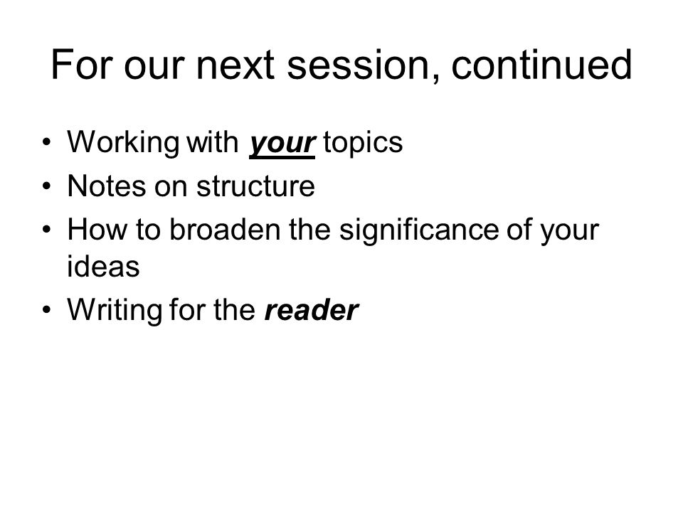 For our next session, continued Working with your topics Notes on structure How to broaden the significance of your ideas Writing for the reader