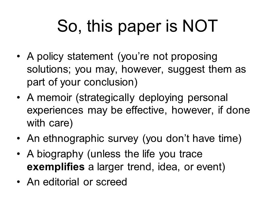 So, this paper is NOT A policy statement (youre not proposing solutions; you may, however, suggest them as part of your conclusion) A memoir (strategically deploying personal experiences may be effective, however, if done with care) An ethnographic survey (you dont have time) A biography (unless the life you trace exemplifies a larger trend, idea, or event) An editorial or screed