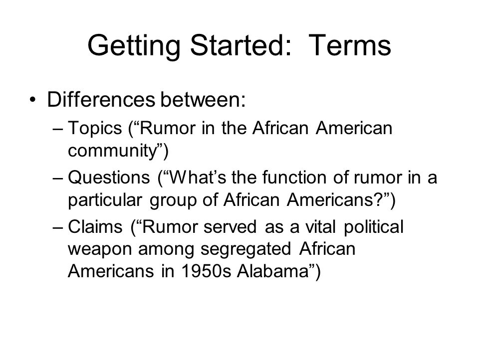 Getting Started: Terms Differences between: –Topics (Rumor in the African American community) –Questions (Whats the function of rumor in a particular group of African Americans ) –Claims (Rumor served as a vital political weapon among segregated African Americans in 1950s Alabama)