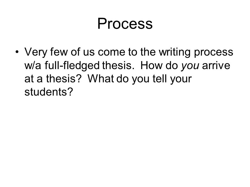 Process Very few of us come to the writing process w/a full-fledged thesis.