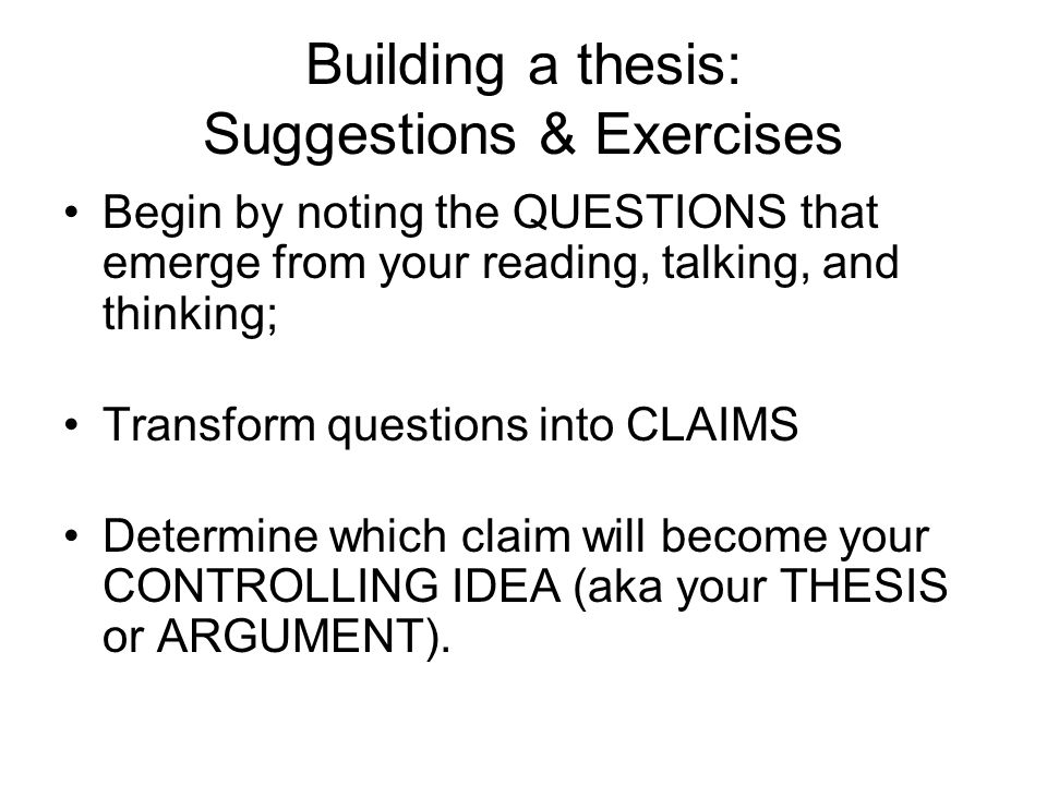 Building a thesis: Suggestions & Exercises Begin by noting the QUESTIONS that emerge from your reading, talking, and thinking; Transform questions into CLAIMS Determine which claim will become your CONTROLLING IDEA (aka your THESIS or ARGUMENT).