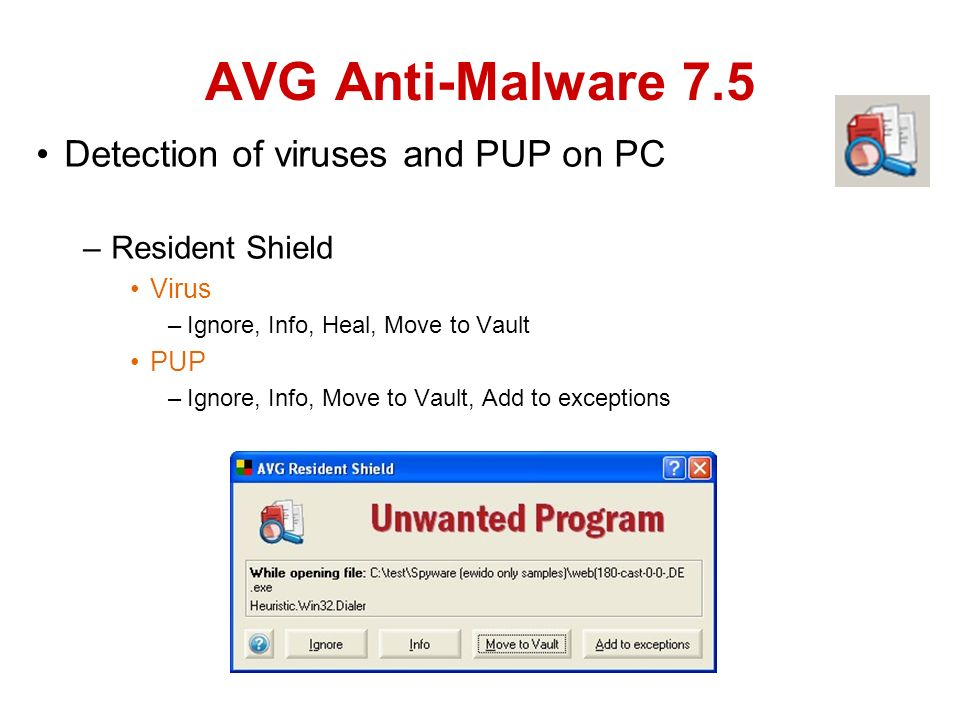 Detection of viruses and PUP on PC –Resident Shield Virus –Ignore, Info, Heal, Move to Vault PUP –Ignore, Info, Move to Vault, Add to exceptions AVG Anti-Malware 7.5