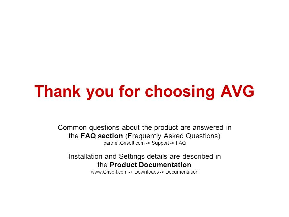 Thank you for choosing AVG Common questions about the product are answered in the FAQ section (Frequently Asked Questions) partner.Grisoft.com -> Support -> FAQ Installation and Settings details are described in the Product Documentation   -> Downloads -> Documentation