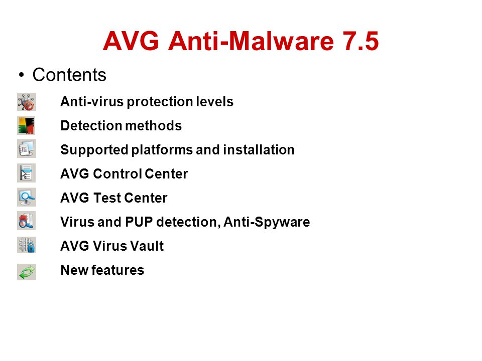 AVG Anti-Malware 7.5 Contents Anti-virus protection levels Detection methods Supported platforms and installation AVG Control Center AVG Test Center Virus and PUP detection, Anti-Spyware AVG Virus Vault New features