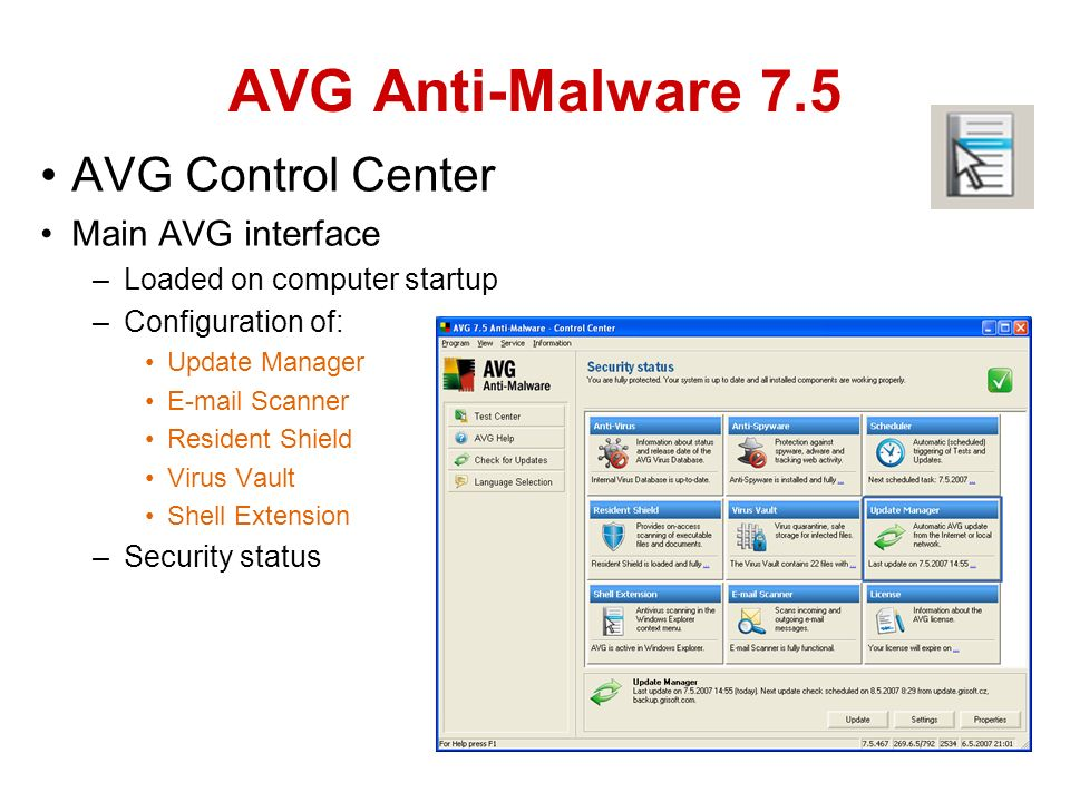 AVG Control Center Main AVG interface –Loaded on computer startup –Configuration of: Update Manager  Scanner Resident Shield Virus Vault Shell Extension –Security status AVG Anti-Malware 7.5