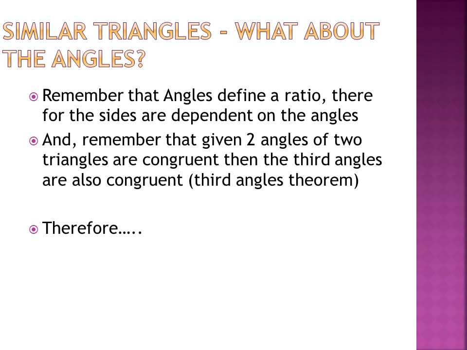 Remember that Angles define a ratio, there for the sides are dependent on the angles And, remember that given 2 angles of two triangles are congruent then the third angles are also congruent (third angles theorem) Therefore…..