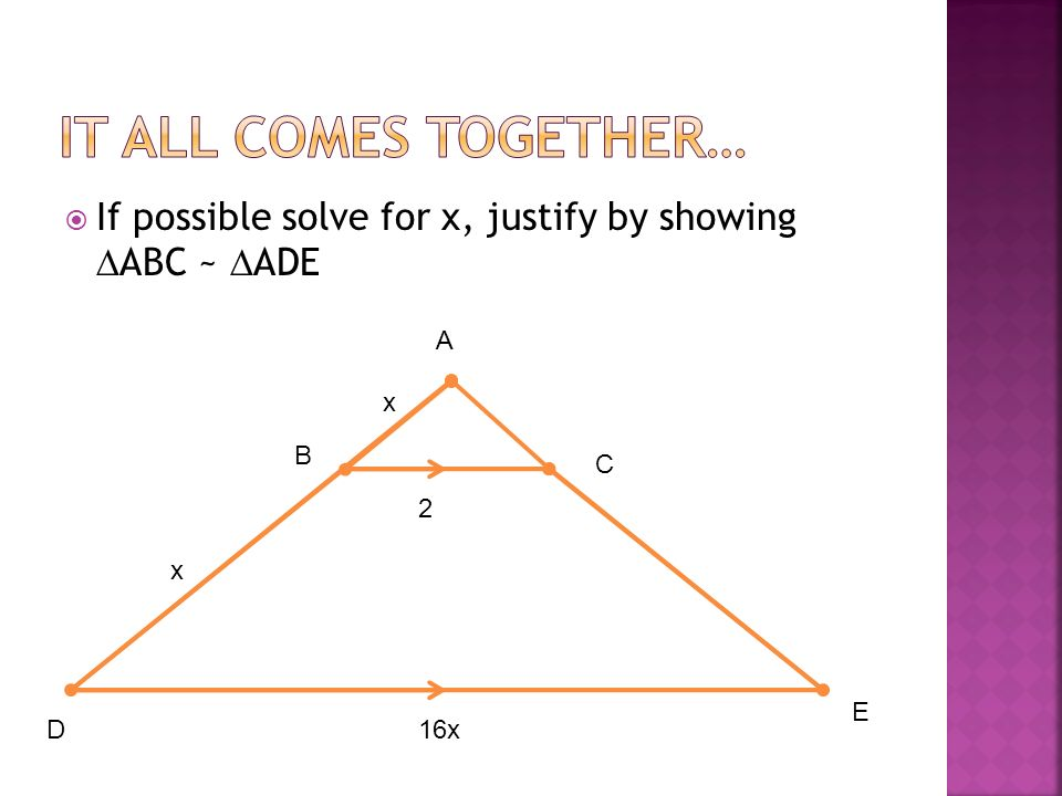 If possible solve for x, justify by showing ABC ~ ADE B A E C D x x 16x 2