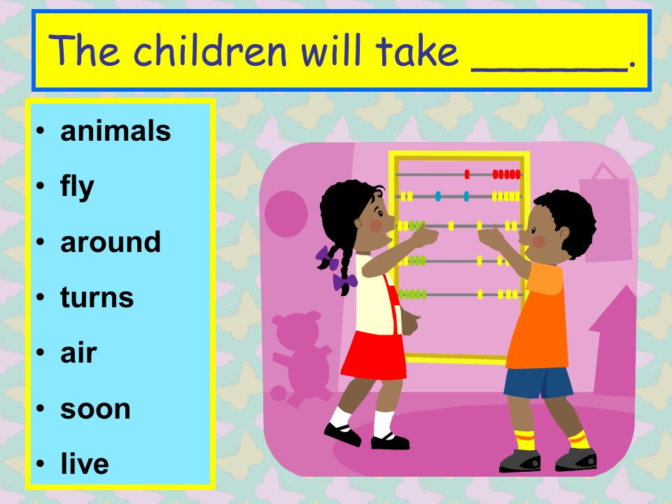 The children will take ______. animals fly around turns air soon live