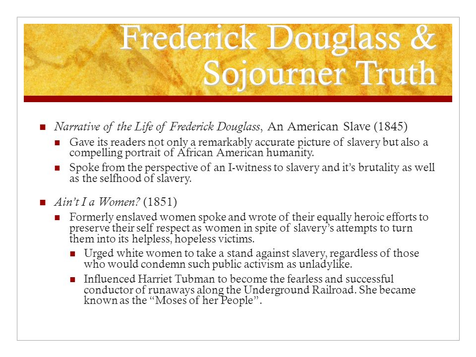 Frederick Douglass & Sojourner Truth Narrative of the Life of Frederick Douglass, An American Slave (1845) Gave its readers not only a remarkably accurate picture of slavery but also a compelling portrait of African American humanity.