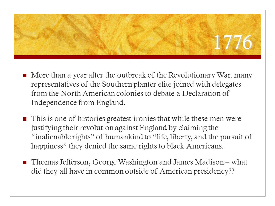 1776 More than a year after the outbreak of the Revolutionary War, many representatives of the Southern planter elite joined with delegates from the North American colonies to debate a Declaration of Independence from England.