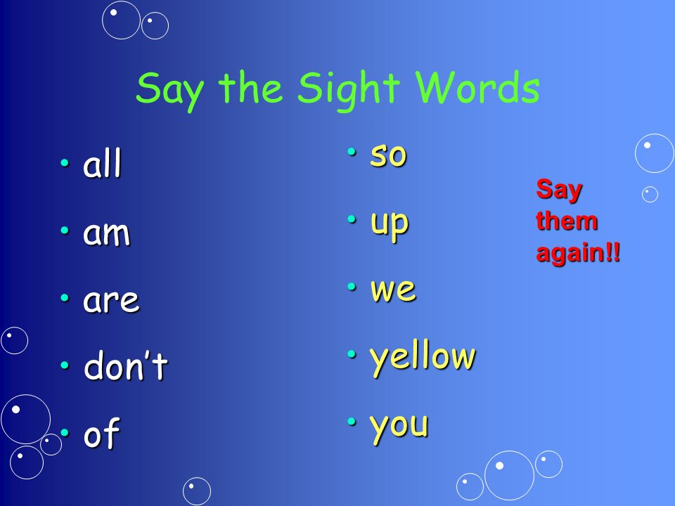 Say the Sight Words allall amam areare dontdont ofof so up we yellow you Say them again!!