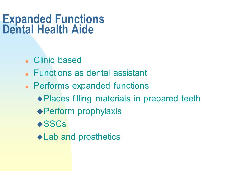 Expanded Functions Dental Health Aide n Clinic based n Functions as dental assistant n Performs expanded functions u Places filling materials in prepared teeth u Perform prophylaxis u SSCs u Lab and prosthetics