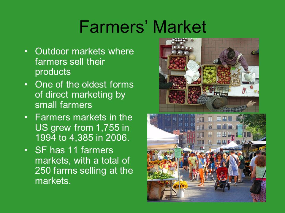 Farmers Market Outdoor markets where farmers sell their products One of the oldest forms of direct marketing by small farmers Farmers markets in the US grew from 1,755 in 1994 to 4,385 in 2006.