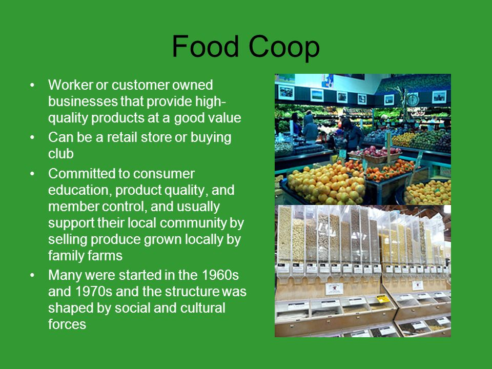 Food Coop Worker or customer owned businesses that provide high- quality products at a good value Can be a retail store or buying club Committed to consumer education, product quality, and member control, and usually support their local community by selling produce grown locally by family farms Many were started in the 1960s and 1970s and the structure was shaped by social and cultural forces