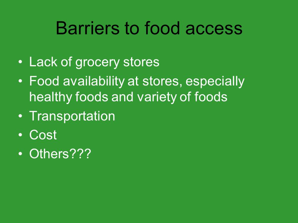 Barriers to food access Lack of grocery stores Food availability at stores, especially healthy foods and variety of foods Transportation Cost Others