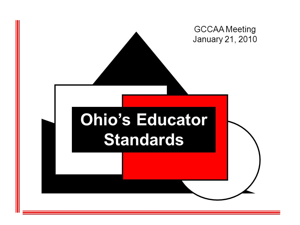 Ohios Educator Standards GCCAA Meeting January 21, 2010