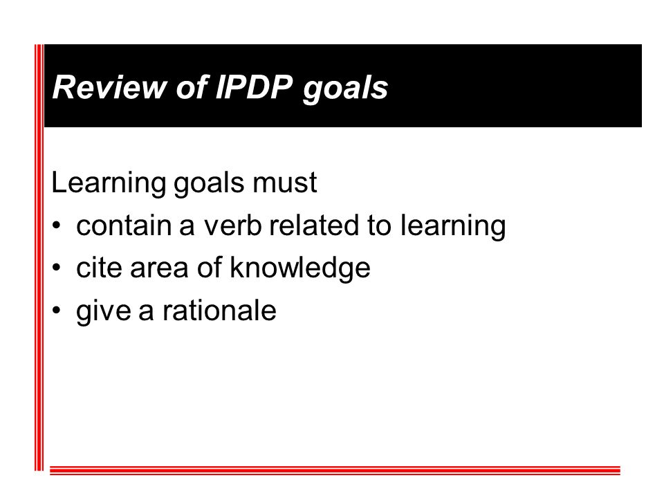 Review of IPDP goals Learning goals must contain a verb related to learning cite area of knowledge give a rationale