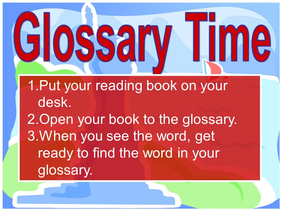 1.Put your reading book on your desk. 2.Open your book to the glossary.