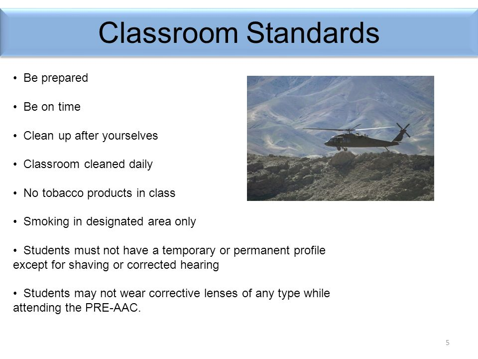 5 Classroom Standards Be prepared Be on time Clean up after yourselves Classroom cleaned daily No tobacco products in class Smoking in designated area only Students must not have a temporary or permanent profile except for shaving or corrected hearing Students may not wear corrective lenses of any type while attending the PRE-AAC.