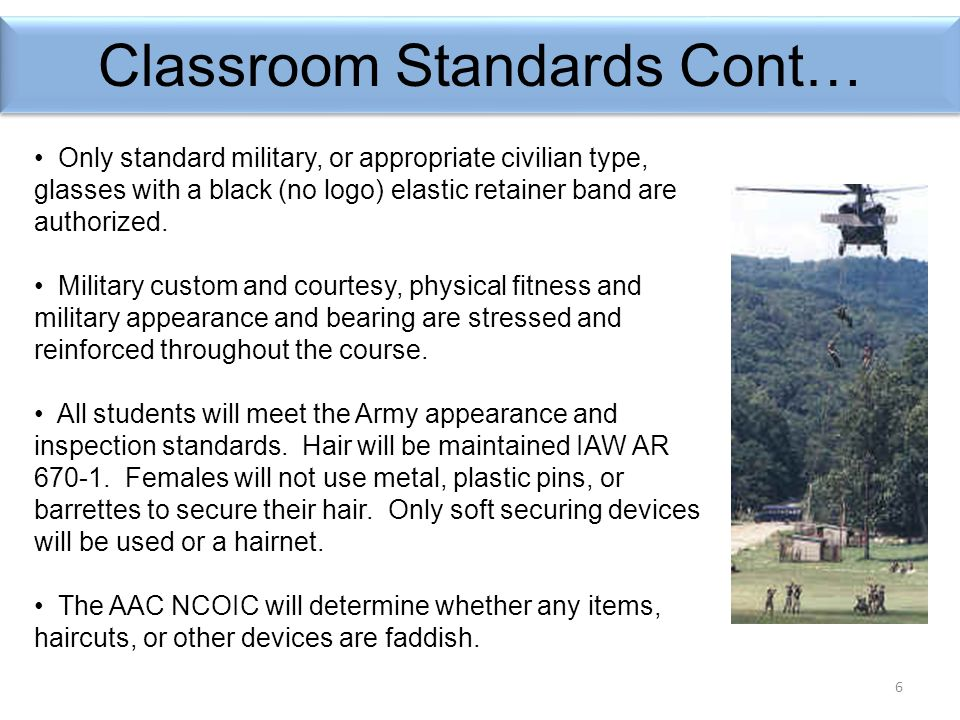 6 Classroom Standards Cont… Only standard military, or appropriate civilian type, glasses with a black (no logo) elastic retainer band are authorized.