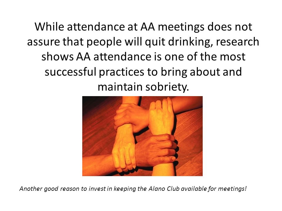 Both the court system and chemical dependency treatment centers often require or recommend attendance at AA meetings for people who suffer from repeated consequences of substance abuse.