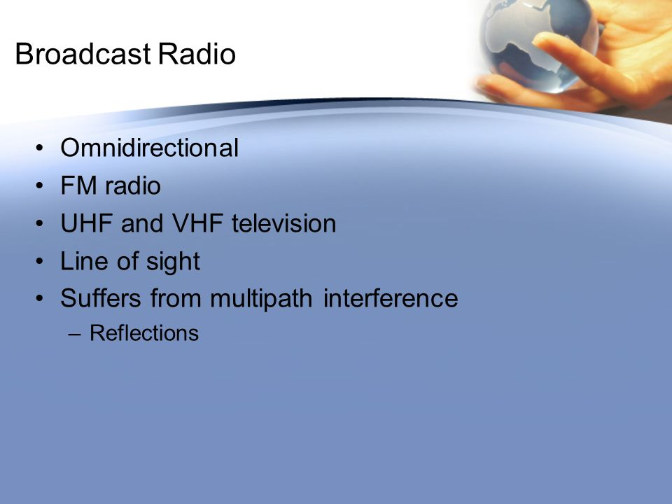 Broadcast Radio Omnidirectional FM radio UHF and VHF television Line of sight Suffers from multipath interference –Reflections