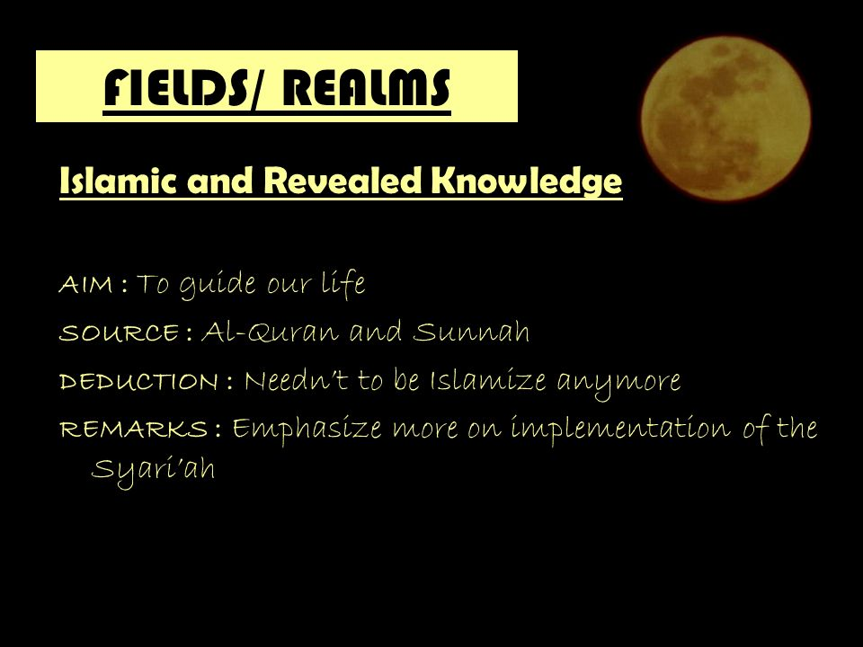 FIELDS/ REALMS Islamic and Revealed Knowledge AIM : To guide our life SOURCE : Al-Quran and Sunnah DEDUCTION : Neednt to be Islamize anymore REMARKS : Emphasize more on implementation of the Syariah