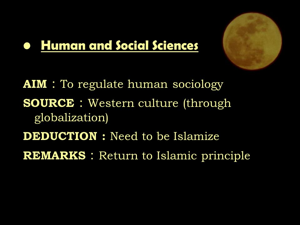 Human and Social Sciences AIM : To regulate human sociology SOURCE : Western culture (through globalization) DEDUCTION : Need to be Islamize REMARKS : Return to Islamic principle