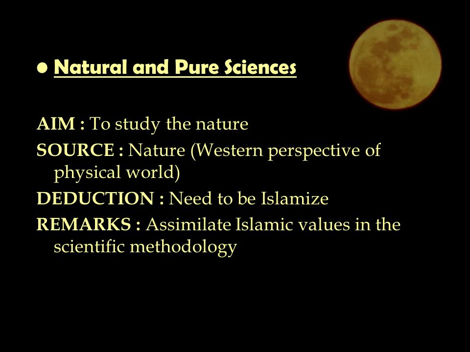 Natural and Pure Sciences AIM : To study the nature SOURCE : Nature (Western perspective of physical world) DEDUCTION : Need to be Islamize REMARKS : Assimilate Islamic values in the scientific methodology