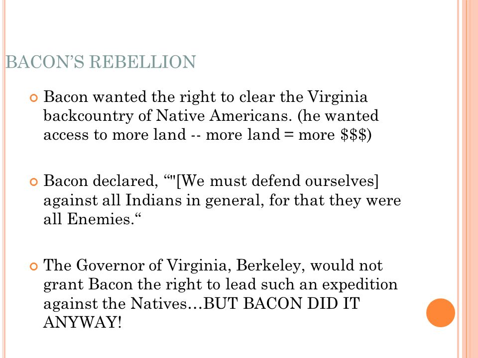 BACONS REBELLION Bacon wanted the right to clear the Virginia backcountry of Native Americans.