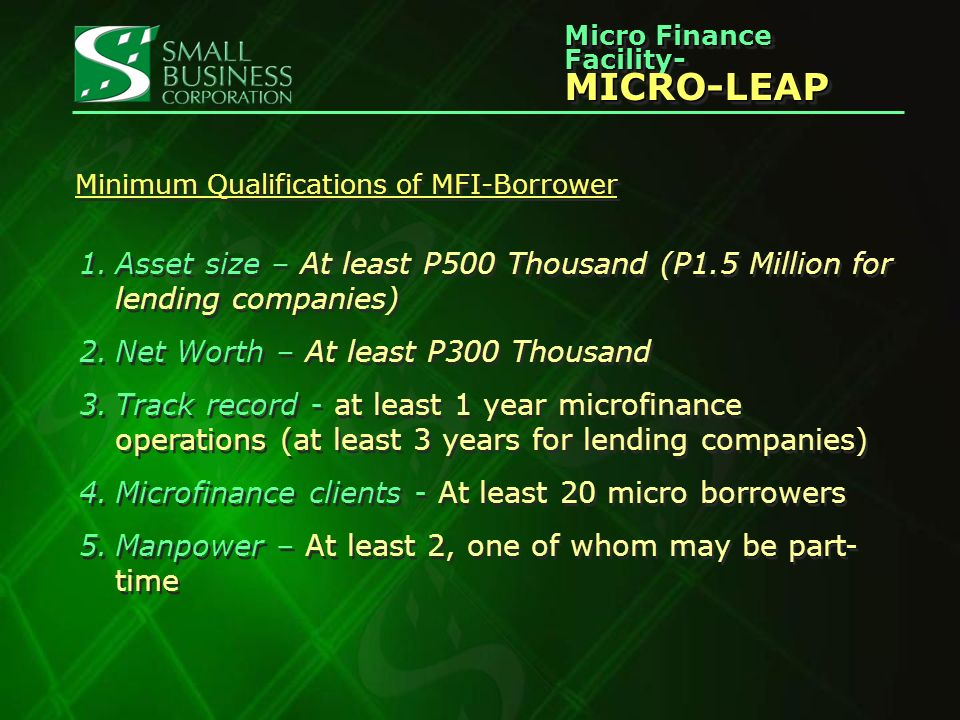 Micro Finance Facility- MICRO-LEAP MICRO-LEAP Minimum Qualifications of MFI-Borrower 1.Asset size – At least P500 Thousand (P1.5 Million for lending companies) 2.Net Worth – At least P300 Thousand 3.Track record - at least 1 year microfinance operations (at least 3 years for lending companies) 4.Microfinance clients - At least 20 micro borrowers 5.Manpower – At least 2, one of whom may be part- time 1.Asset size – At least P500 Thousand (P1.5 Million for lending companies) 2.Net Worth – At least P300 Thousand 3.Track record - at least 1 year microfinance operations (at least 3 years for lending companies) 4.Microfinance clients - At least 20 micro borrowers 5.Manpower – At least 2, one of whom may be part- time