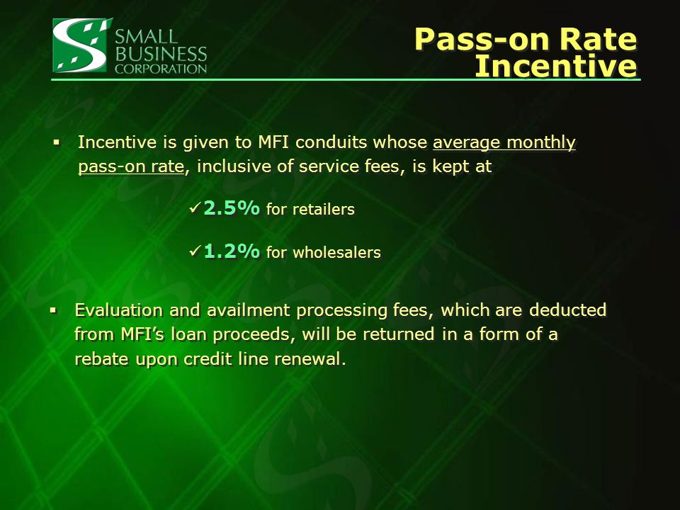 Pass-on Rate Incentive Incentive is given to MFI conduits whose average monthly pass-on rate, inclusive of service fees, is kept at 2.5% for retailers 1.2% for wholesalers Incentive is given to MFI conduits whose average monthly pass-on rate, inclusive of service fees, is kept at 2.5% for retailers 1.2% for wholesalers Evaluation and availment processing fees, which are deducted from MFIs loan proceeds, will be returned in a form of a rebate upon credit line renewal.