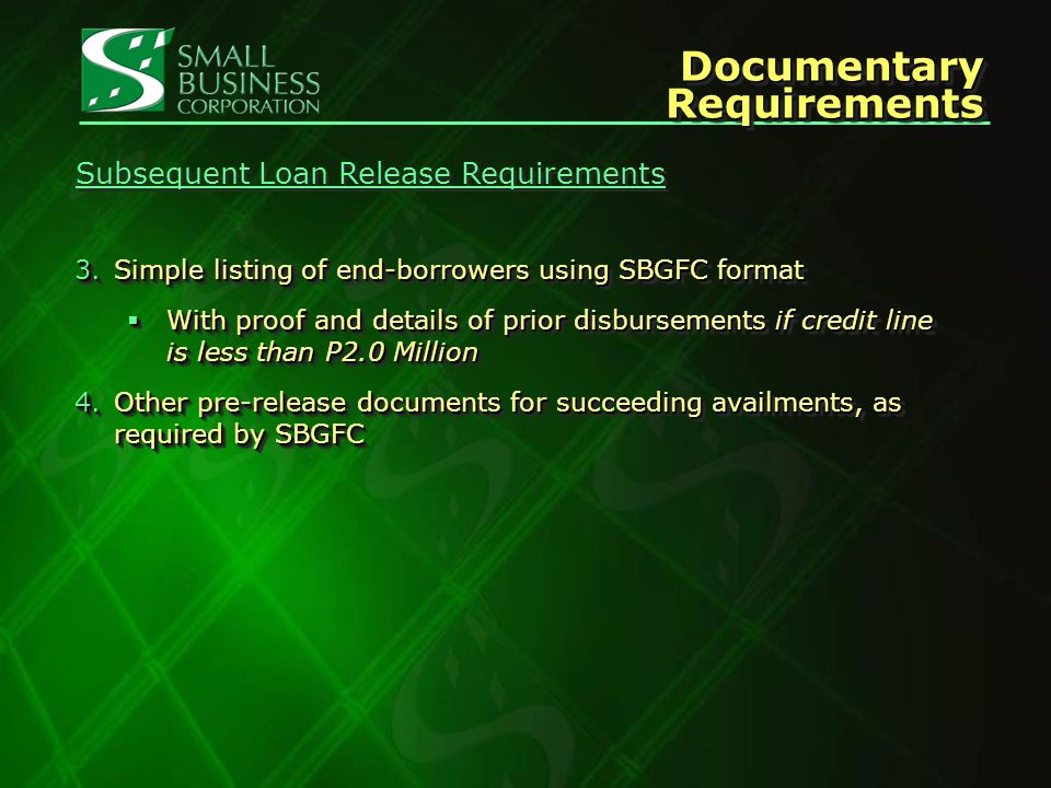 Documentary Requirements 3.Simple listing of end-borrowers using SBGFCformat 3.Simple listing of end-borrowers using SBGFC format With proof and details of prior disbursements if credit line is less than P2.0 Million With proof and details of prior disbursements if credit line is less than P2.0 Million 4.Other pre-release documents for succeeding availments, as required by SBGFC 3.Simple listing of end-borrowers using SBGFCformat 3.Simple listing of end-borrowers using SBGFC format With proof and details of prior disbursements if credit line is less than P2.0 Million With proof and details of prior disbursements if credit line is less than P2.0 Million 4.Other pre-release documents for succeeding availments, as required by SBGFC Subsequent Loan Release Requirements