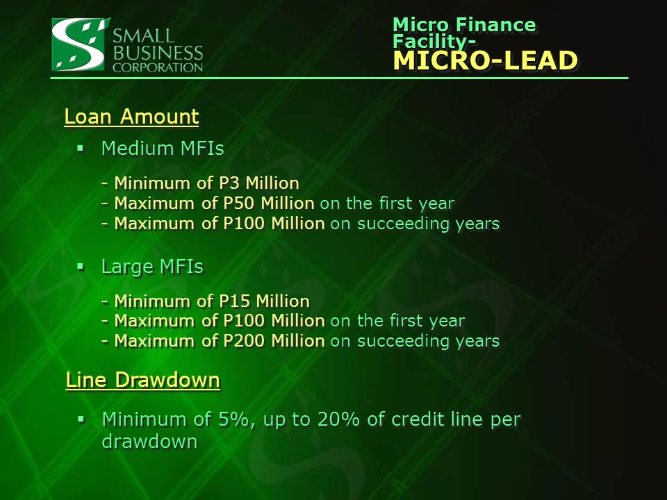 Micro Finance Facility- MICRO-LEAD MICRO-LEAD Loan Amount Medium MFIs - Minimum of P3 Million - Maximum of P50 Million on the first year - Maximum of P100 Million on succeeding years Large MFIs - Minimum of P15 Million - Maximum of P100 Million on the first year - Maximum of P200 Million on succeeding years Medium MFIs - Minimum of P3 Million - Maximum of P50 Million on the first year - Maximum of P100 Million on succeeding years Large MFIs - Minimum of P15 Million - Maximum of P100 Million on the first year - Maximum of P200 Million on succeeding years Line Drawdown Minimum of 5%, up to 20% of credit line per drawdown