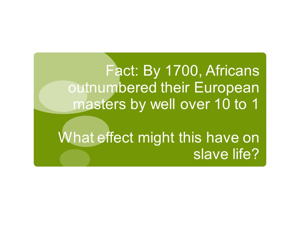 Fact: By 1700, Africans outnumbered their European masters by well over 10 to 1 What effect might this have on slave life