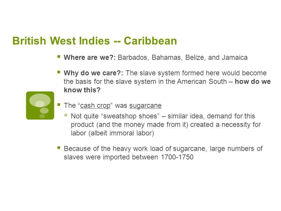 British West Indies -- Caribbean Where are we : Barbados, Bahamas, Belize, and Jamaica Why do we care : The slave system formed here would become the basis for the slave system in the American South – how do we know this.