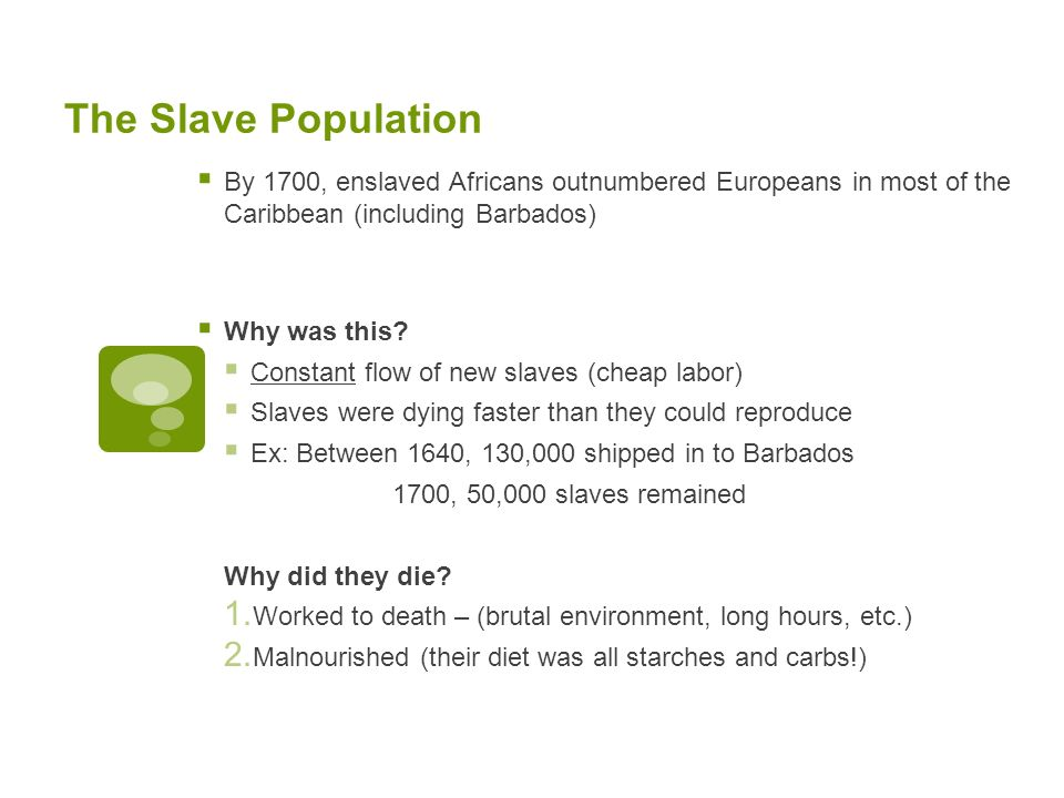 The Slave Population By 1700, enslaved Africans outnumbered Europeans in most of the Caribbean (including Barbados) Why was this.