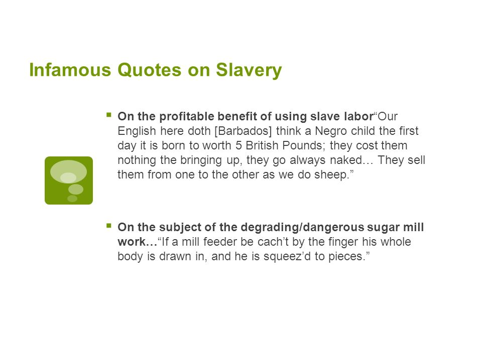 Infamous Quotes on Slavery On the profitable benefit of using slave laborOur English here doth [Barbados] think a Negro child the first day it is born to worth 5 British Pounds; they cost them nothing the bringing up, they go always naked… They sell them from one to the other as we do sheep.