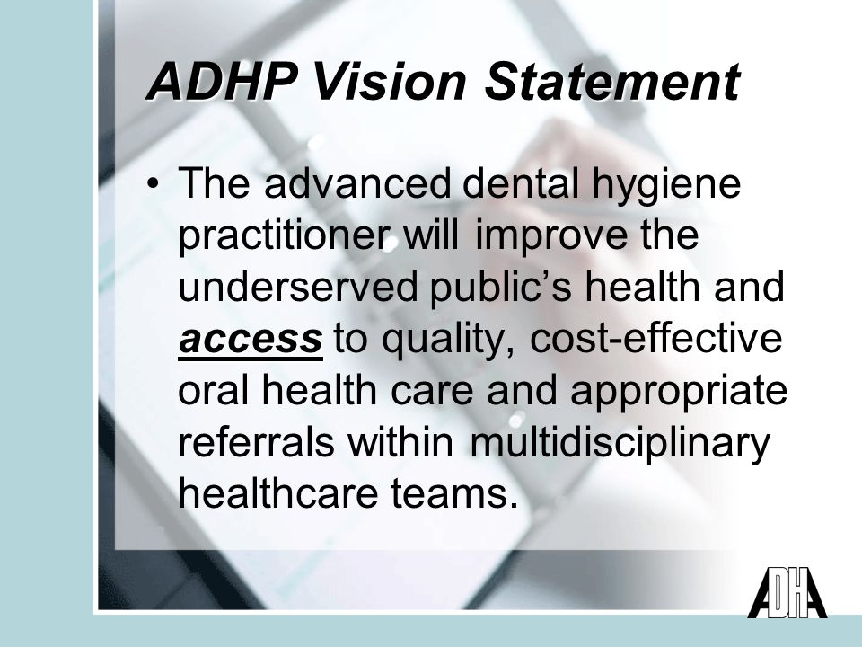 ADHP Vision Statement accessThe advanced dental hygiene practitioner will improve the underserved publics health and access to quality, cost-effective oral health care and appropriate referrals within multidisciplinary healthcare teams.