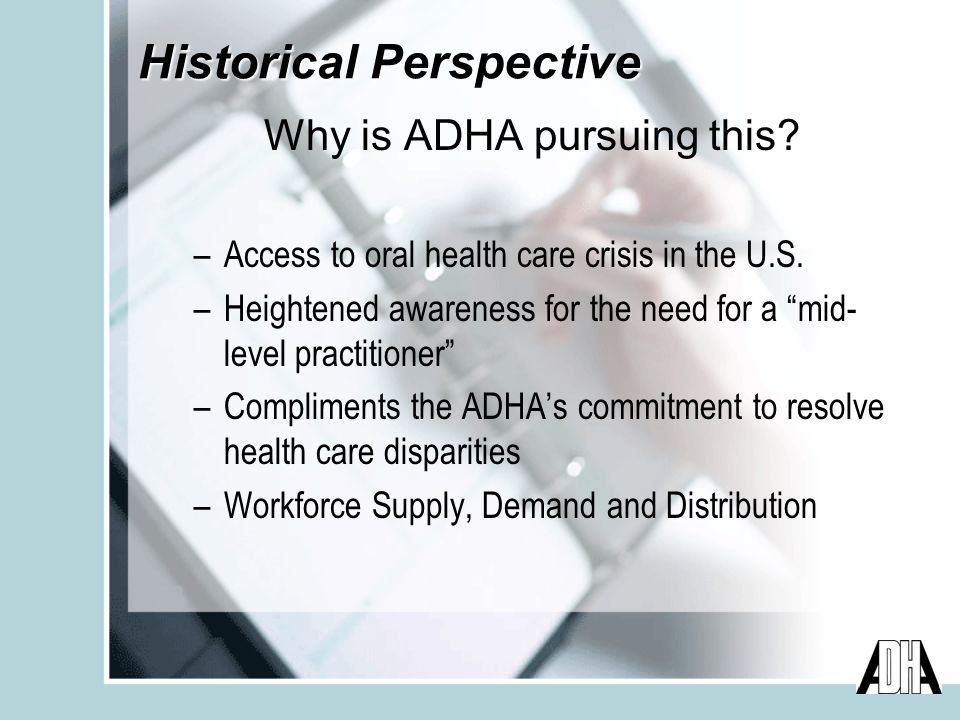 Historical Perspective Why is ADHA pursuing this. –Access to oral health care crisis in the U.S.