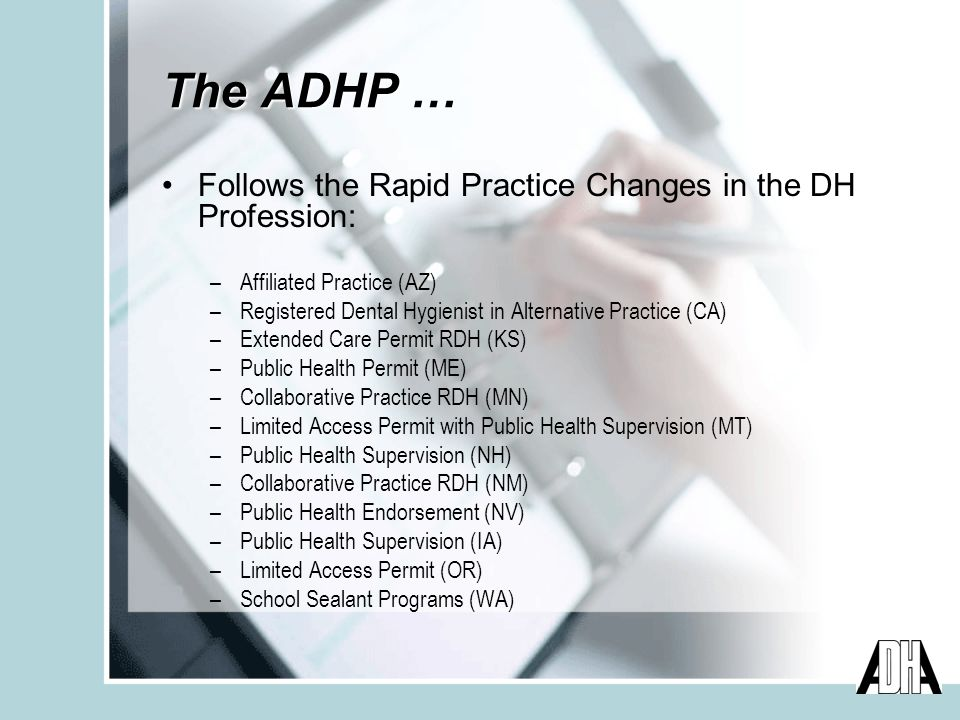 The ADHP … Follows the Rapid Practice Changes in the DH Profession: –Affiliated Practice (AZ) –Registered Dental Hygienist in Alternative Practice (CA) –Extended Care Permit RDH (KS) –Public Health Permit (ME) –Collaborative Practice RDH (MN) –Limited Access Permit with Public Health Supervision (MT) –Public Health Supervision (NH) –Collaborative Practice RDH (NM) –Public Health Endorsement (NV) –Public Health Supervision (IA) –Limited Access Permit (OR) –School Sealant Programs (WA)