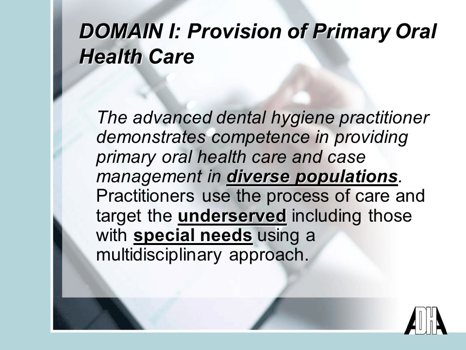 DOMAIN I: Provision of Primary Oral Health Care diverse populations underserved special needs The advanced dental hygiene practitioner demonstrates competence in providing primary oral health care and case management in diverse populations.
