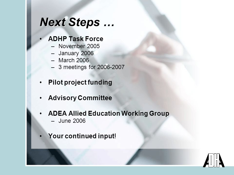 Next Steps … ADHP Task Force –November 2005 –January 2006 –March 2006 –3 meetings for 2006-2007 Pilot project funding Advisory Committee ADEA Allied Education Working Group –June 2006 Your continued input!