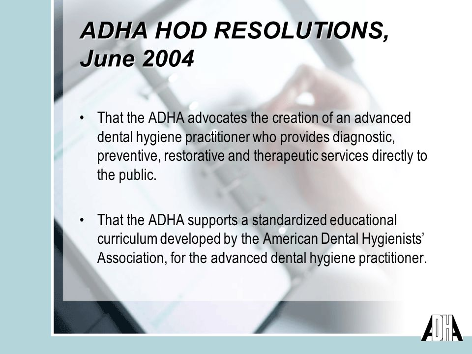 ADHA HOD RESOLUTIONS, June 2004 That the ADHA advocates the creation of an advanced dental hygiene practitioner who provides diagnostic, preventive, restorative and therapeutic services directly to the public.